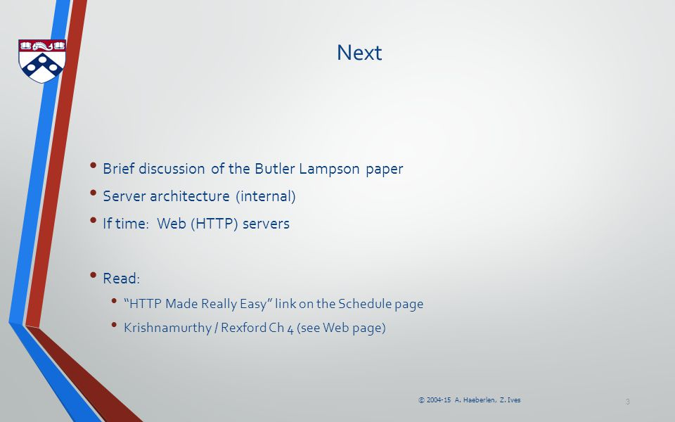 """© 2004-15 A. Haeberlen, Z. Ives 3 Next Brief discussion of the Butler Lampson paper Server architecture (internal) If time: Web (HTTP) servers Read: """""""