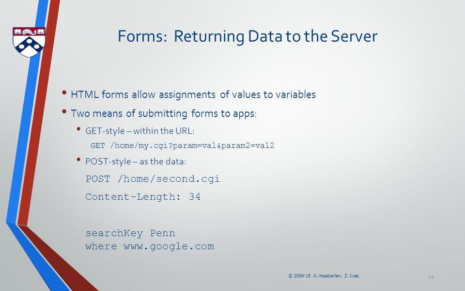 © 2004-15 A. Haeberlen, Z. Ives 34 Forms: Returning Data to the Server HTML forms allow assignments of values to variables Two means of submitting for