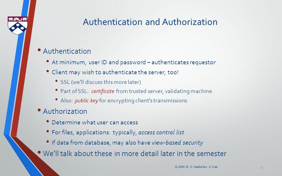 © 2004-15 A. Haeberlen, Z. Ives 35 Authentication and Authorization Authentication At minimum, user ID and password – authenticates requestor Client m
