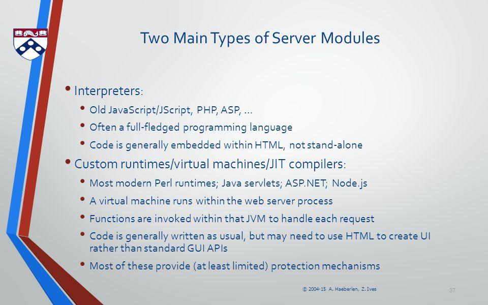 © 2004-15 A. Haeberlen, Z. Ives 37 Two Main Types of Server Modules Interpreters: Old JavaScript/JScript, PHP, ASP, … Often a full-fledged programming
