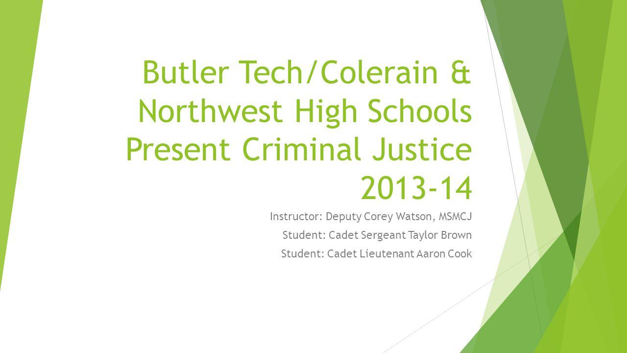 Butler Tech/Colerain & Northwest High Schools Present Criminal Justice 2013-14 Instructor: Deputy Corey Watson, MSMCJ Student: Cadet Sergeant Taylor Brown Student: Cadet Lieutenant Aaron Cook