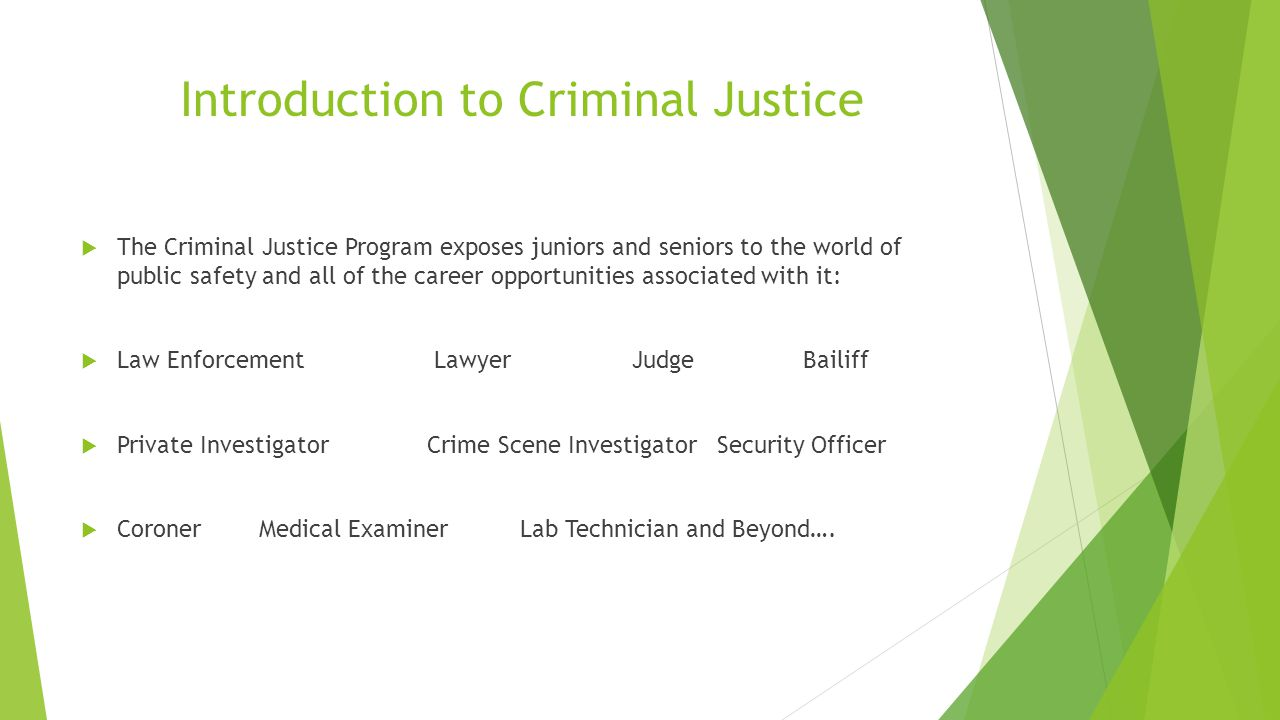 Introduction to Criminal Justice  The Criminal Justice Program exposes juniors and seniors to the world of public safety and all of the career opportunities associated with it:  Law Enforcement Lawyer Judge Bailiff  Private Investigator Crime Scene Investigator Security Officer  Coroner Medical Examiner Lab Technician and Beyond….