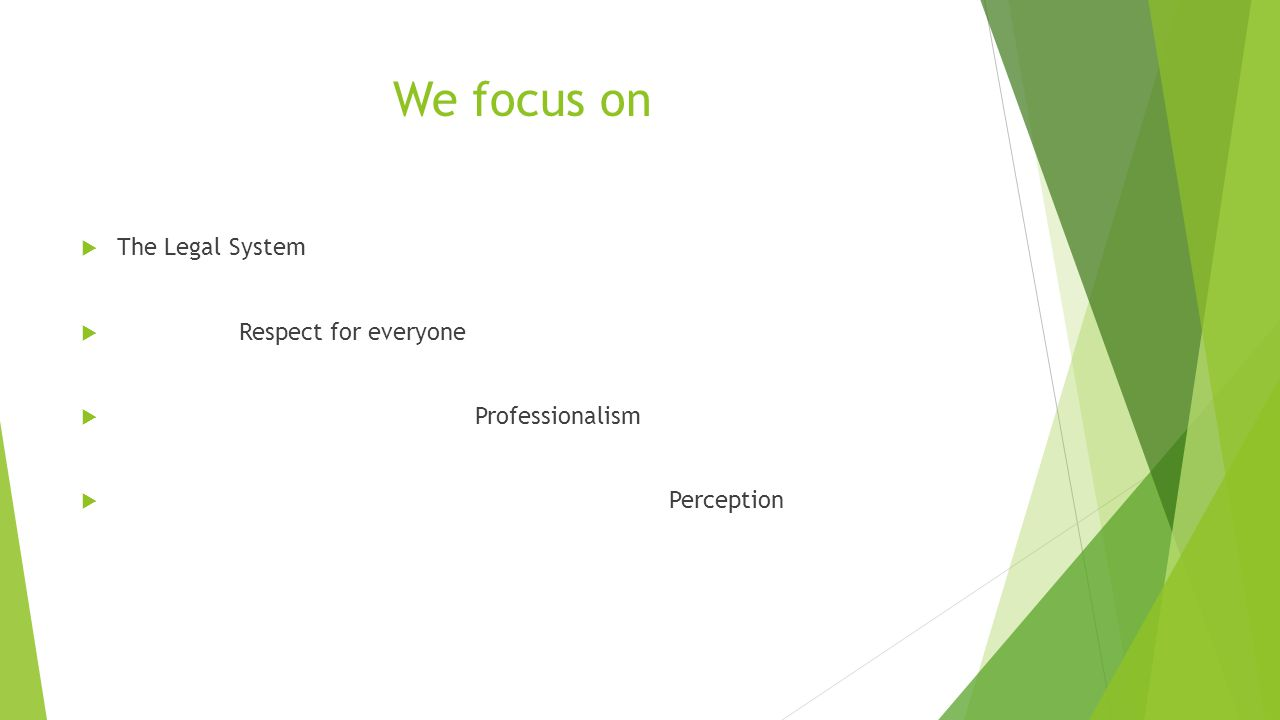We focus on  The Legal System  Respect for everyone  Professionalism  Perception