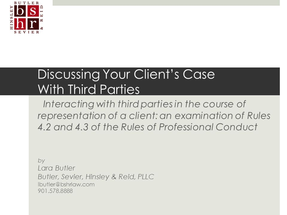 lbutler@bshrlaw.com Discussing Your Client's Case With Third Parties Interacting with third parties in the course of representation of a client: an ex