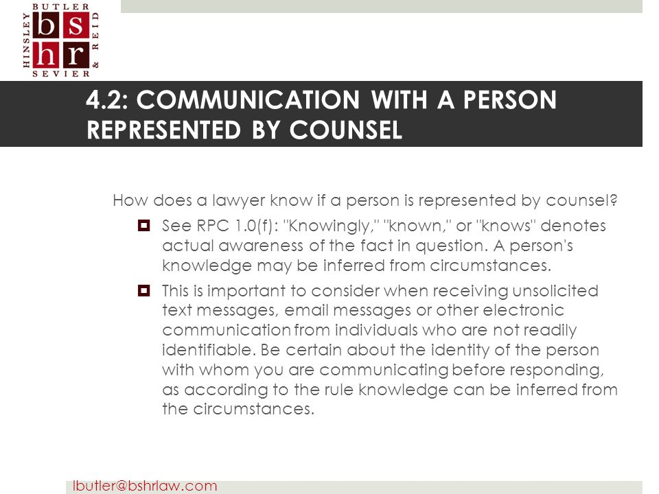 lbutler@bshrlaw.com 4.2: COMMUNICATION WITH A PERSON REPRESENTED BY COUNSEL How does a lawyer know if a person is represented by counsel?  See RPC 1.