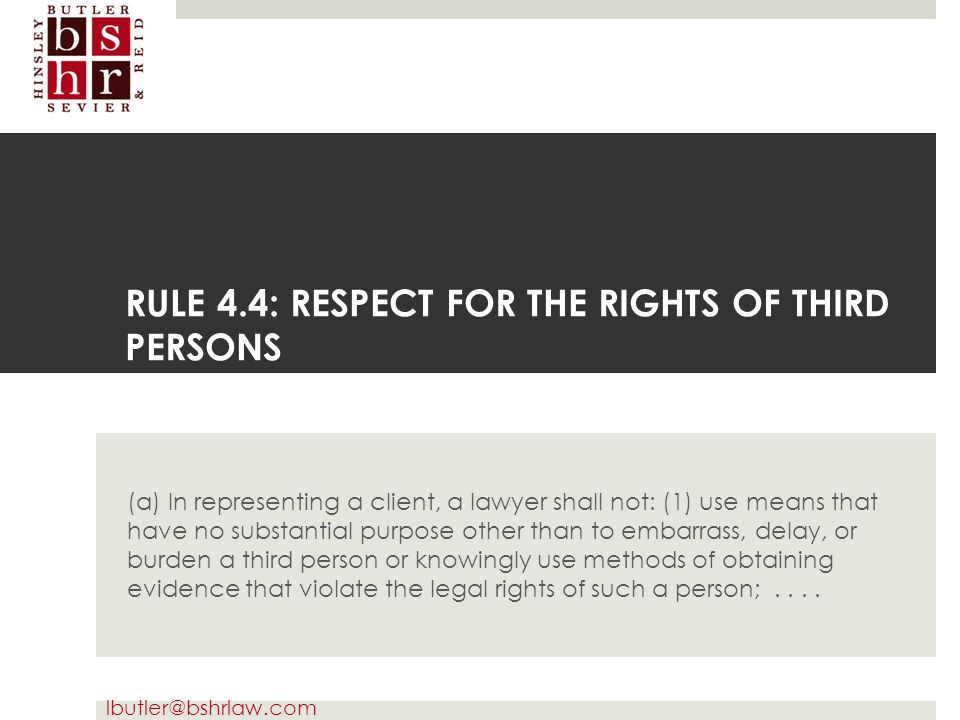lbutler@bshrlaw.com RULE 4.4: RESPECT FOR THE RIGHTS OF THIRD PERSONS (a) In representing a client, a lawyer shall not: (1) use means that have no sub
