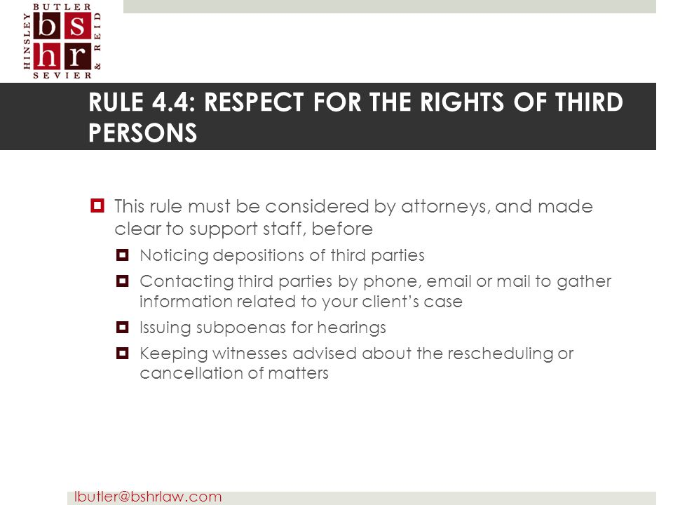 lbutler@bshrlaw.com RULE 4.4: RESPECT FOR THE RIGHTS OF THIRD PERSONS  This rule must be considered by attorneys, and made clear to support staff, be