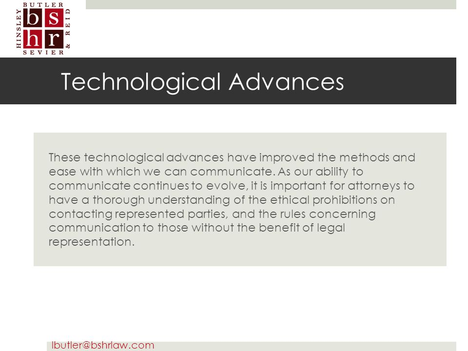 lbutler@bshrlaw.com Technological Advances These technological advances have improved the methods and ease with which we can communicate. As our abili