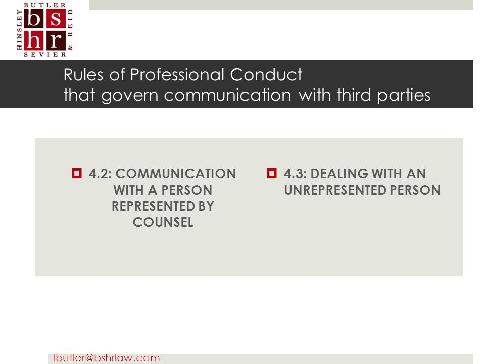 lbutler@bshrlaw.com Rules of Professional Conduct that govern communication with third parties  4.2: COMMUNICATION WITH A PERSON REPRESENTED BY COUNS