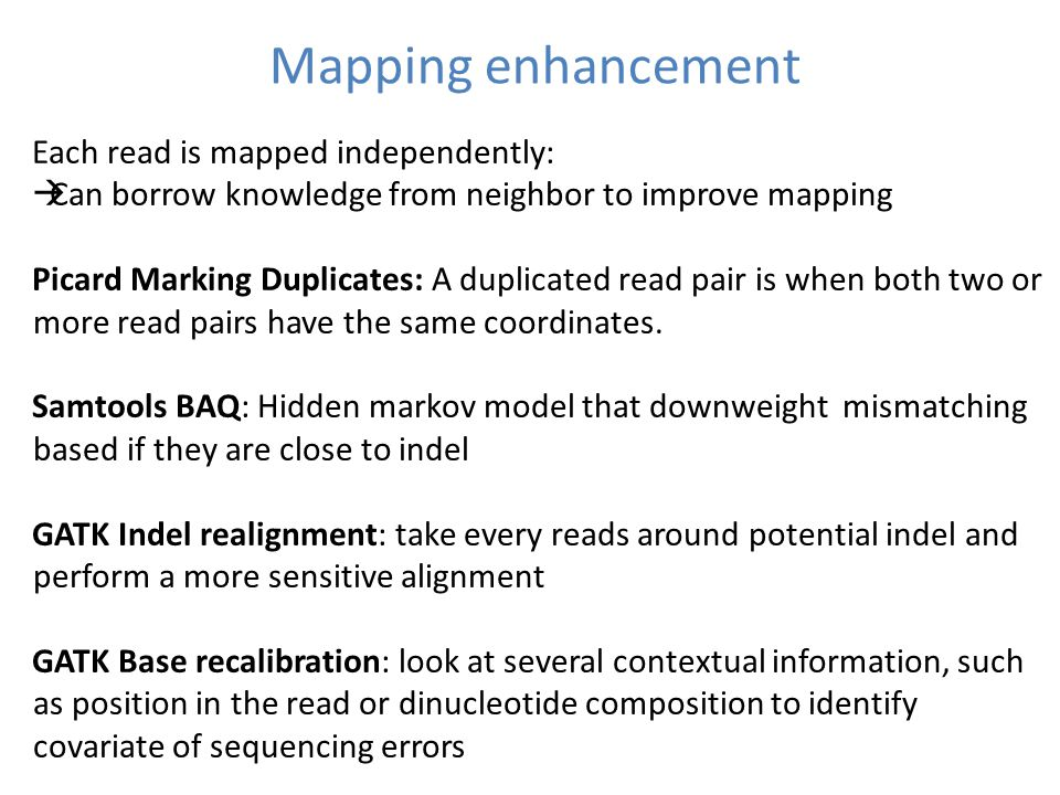 Mapping enhancement Each read is mapped independently:  Can borrow knowledge from neighbor to improve mapping Picard Marking Duplicates: A duplicated read pair is when both two or more read pairs have the same coordinates.