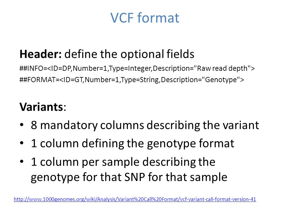 VCF format http://www.1000genomes.org/wiki/Analysis/Variant%20Call%20Format/vcf-variant-call-format-version-41 Header: define the optional fields ##INFO= ##FORMAT= Variants: 8 mandatory columns describing the variant 1 column defining the genotype format 1 column per sample describing the genotype for that SNP for that sample