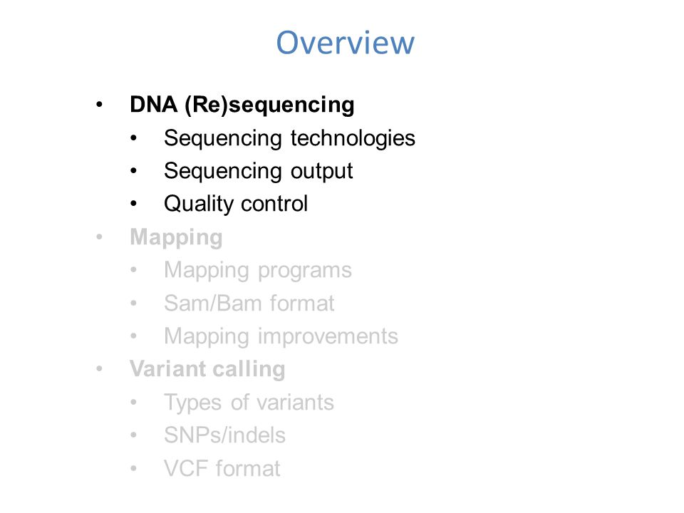 Overview DNA (Re)sequencing Sequencing technologies Sequencing output Quality control Mapping Mapping programs Sam/Bam format Mapping improvements Variant calling Types of variants SNPs/indels VCF format