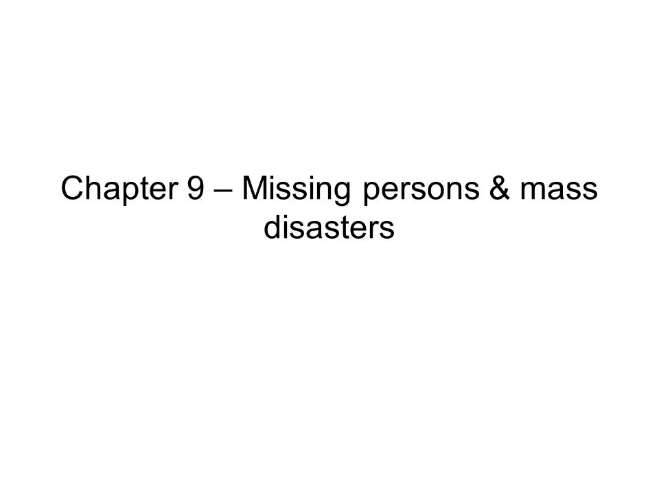 Chapter 9 – Missing persons & mass disasters