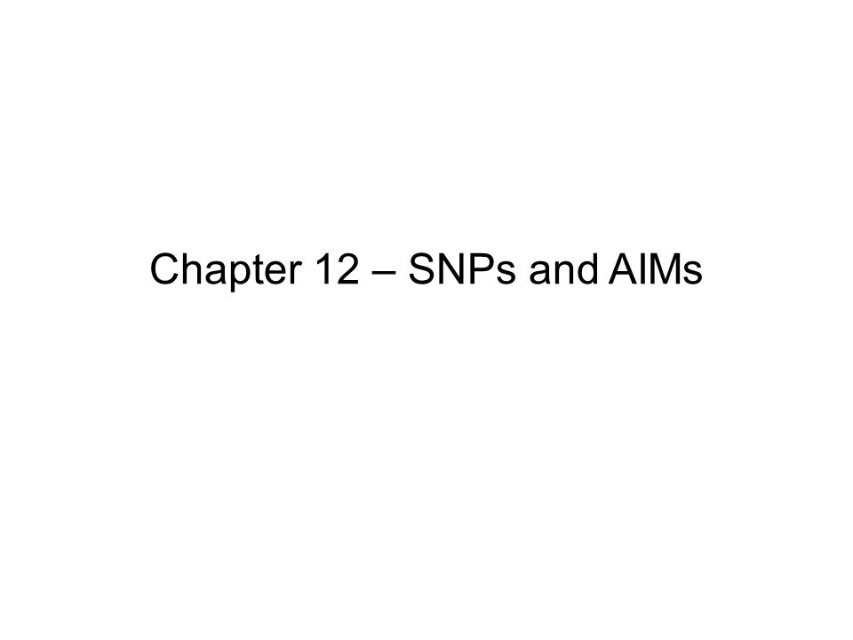Chapter 12 – SNPs and AIMs