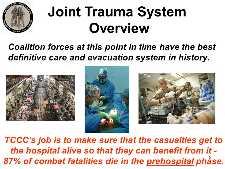 4 Medics, Corpsmen, PJs Combat Lifesavers All Combatant Self/Buddy Care Includes Tactical Evacuation Care TCCC Photo – MSG Harold Montgomery Tactical Combat Casualty Care The Prehospital Arm of the Joint Trauma System