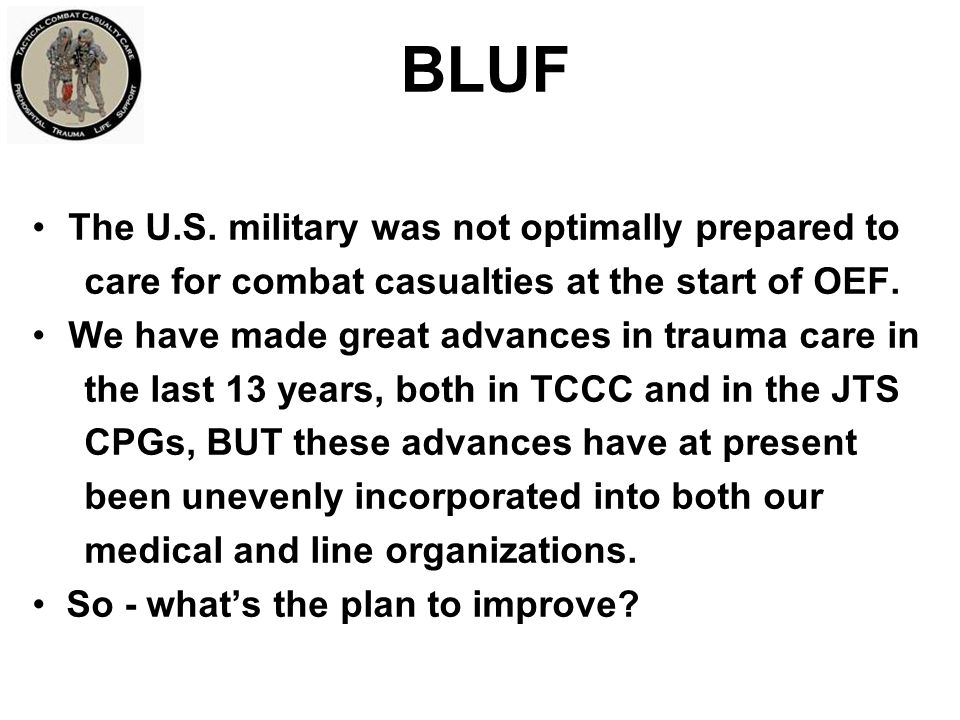 Findings from the Two CENTCOM/JTS Prehospital Care Assessments TCCC is not being implemented evenly across the battle space These variations are not just SOF versus conventional forces difference Why is this happening.