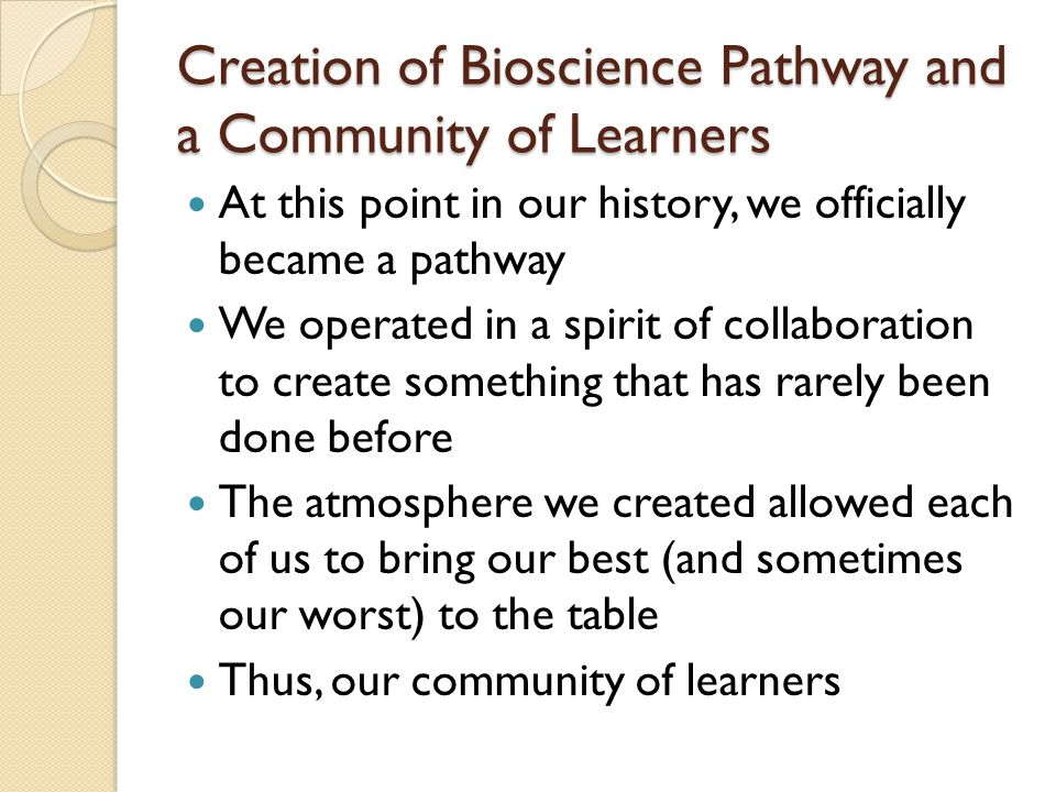 Creation of Bioscience Pathway and a Community of Learners At this point in our history, we officially became a pathway We operated in a spirit of collaboration to create something that has rarely been done before The atmosphere we created allowed each of us to bring our best (and sometimes our worst) to the table Thus, our community of learners