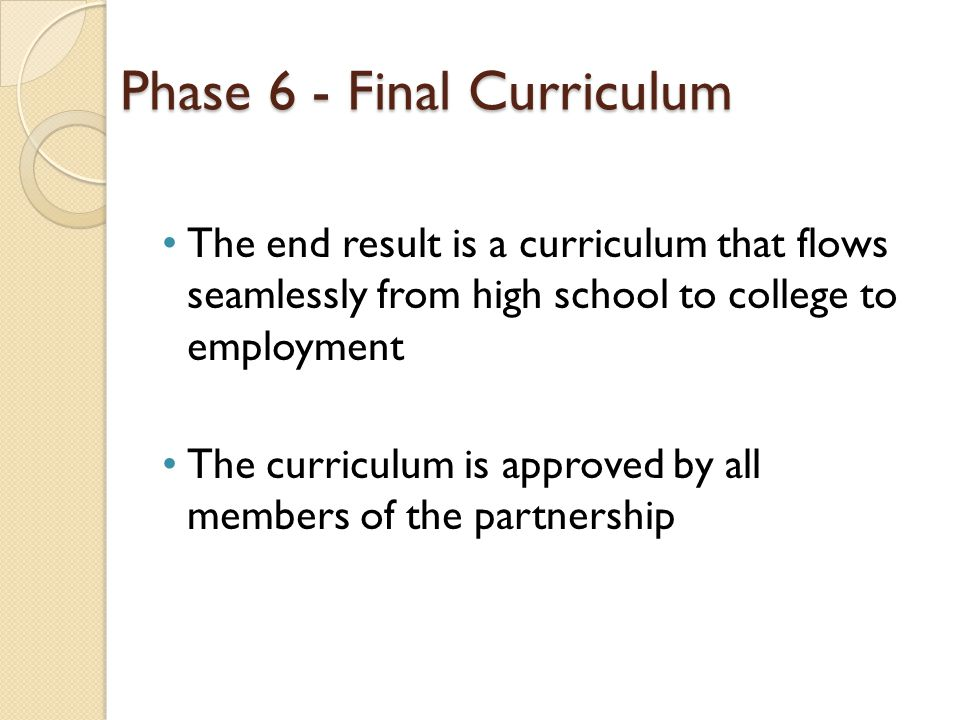 Phase 6 - Final Curriculum The end result is a curriculum that flows seamlessly from high school to college to employment The curriculum is approved by all members of the partnership
