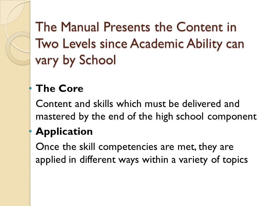 The Manual Presents the Content in Two Levels since Academic Ability can vary by School The Core Content and skills which must be delivered and master