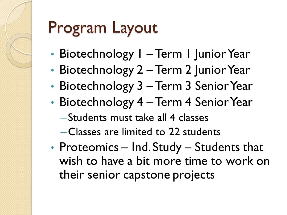Program Layout Biotechnology 1 – Term 1 Junior Year Biotechnology 2 – Term 2 Junior Year Biotechnology 3 – Term 3 Senior Year Biotechnology 4 – Term 4 Senior Year – Students must take all 4 classes – Classes are limited to 22 students Proteomics – Ind.