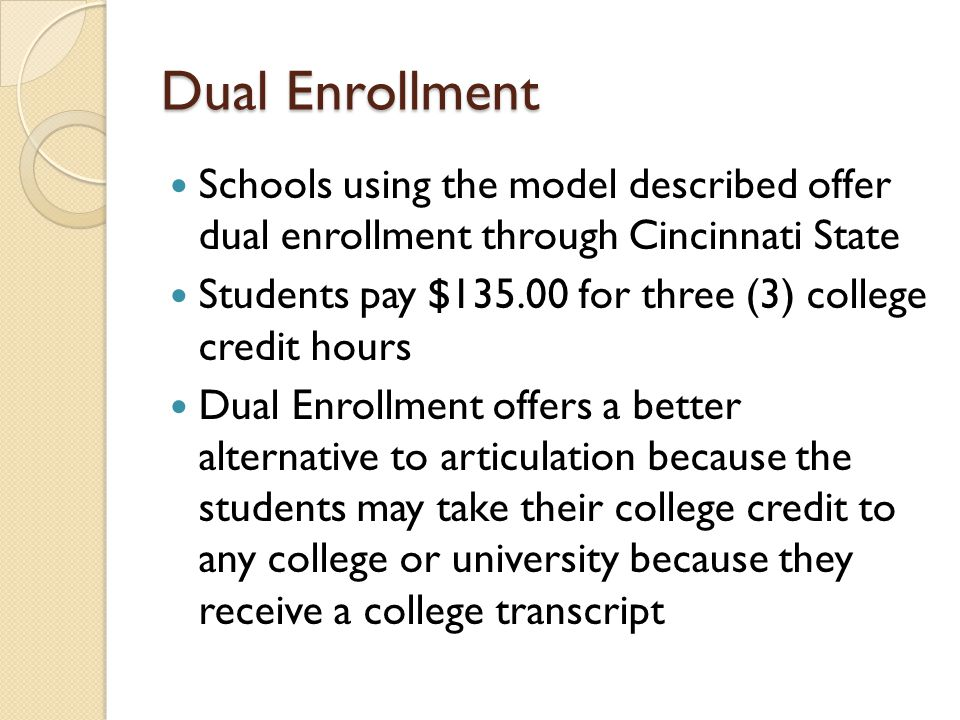Dual Enrollment Schools using the model described offer dual enrollment through Cincinnati State Students pay $135.00 for three (3) college credit hou