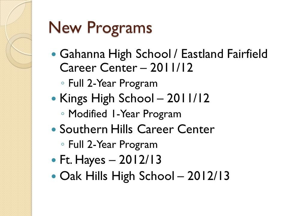 New Programs Gahanna High School / Eastland Fairfield Career Center – 2011/12 ◦ Full 2-Year Program Kings High School – 2011/12 ◦ Modified 1-Year Program Southern Hills Career Center ◦ Full 2-Year Program Ft.
