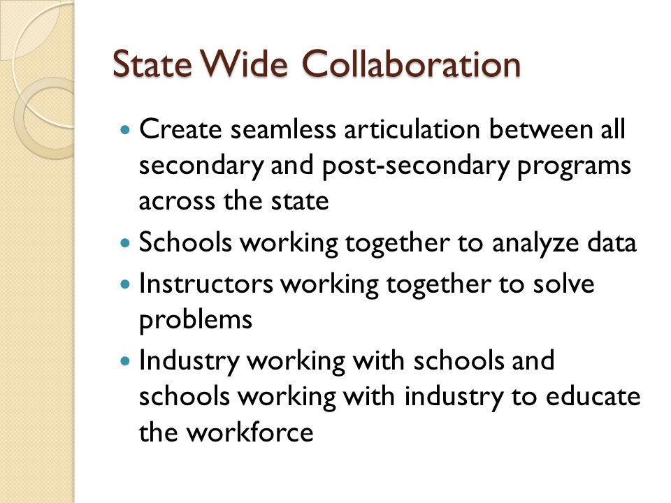 State Wide Collaboration Create seamless articulation between all secondary and post-secondary programs across the state Schools working together to analyze data Instructors working together to solve problems Industry working with schools and schools working with industry to educate the workforce