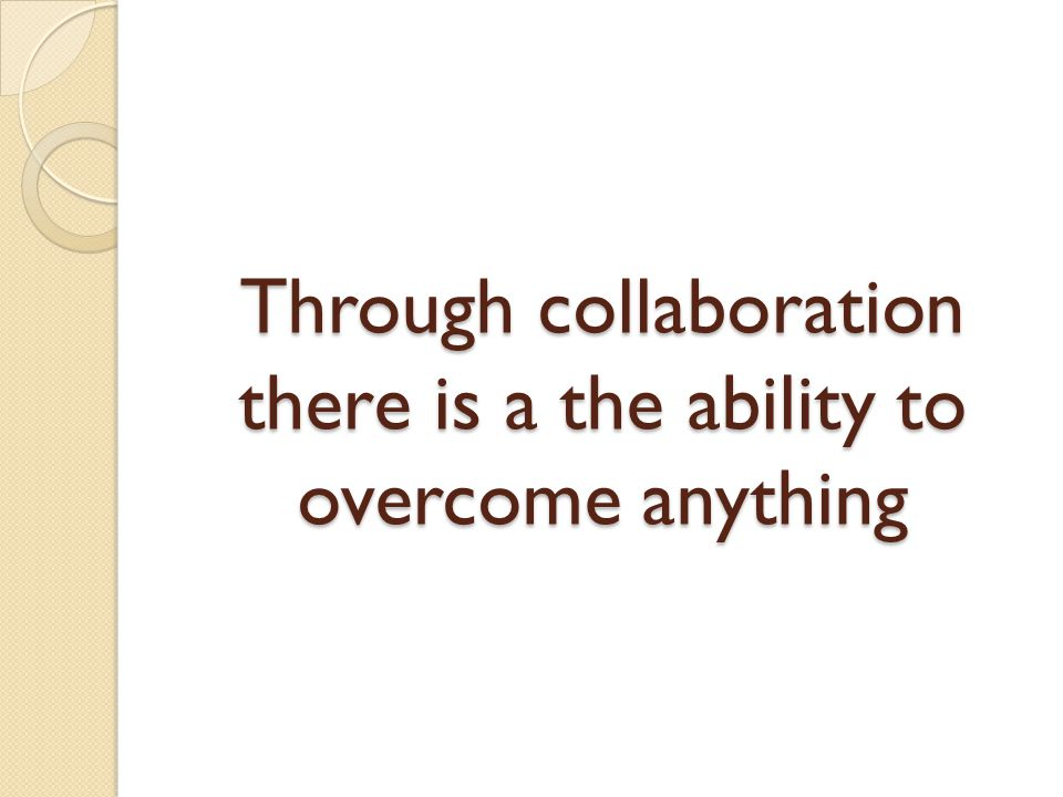 Through collaboration there is a the ability to overcome anything