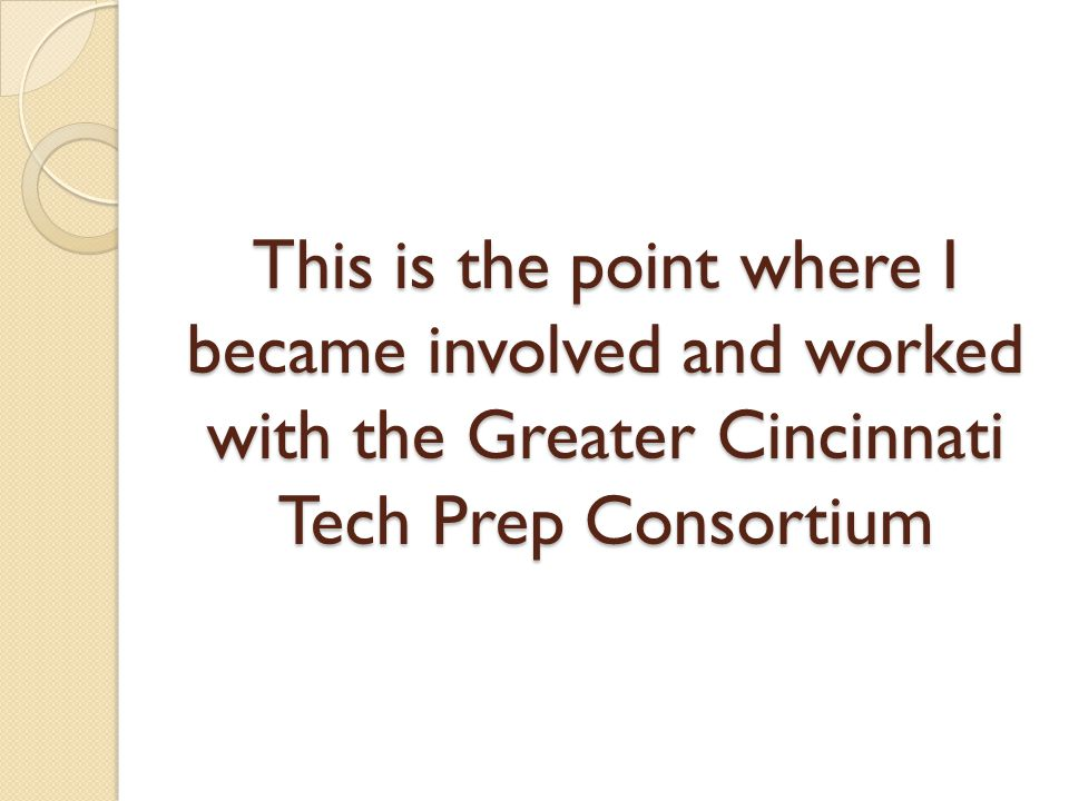 This is the point where I became involved and worked with the Greater Cincinnati Tech Prep Consortium
