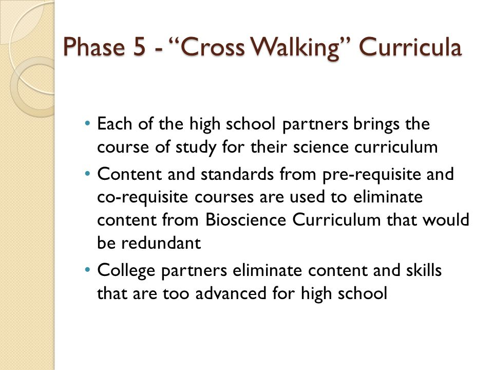 Phase 5 - Cross Walking Curricula Each of the high school partners brings the course of study for their science curriculum Content and standards from pre-requisite and co-requisite courses are used to eliminate content from Bioscience Curriculum that would be redundant College partners eliminate content and skills that are too advanced for high school