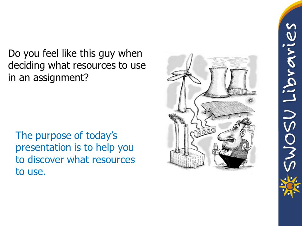 Do you feel like this guy when deciding what resources to use in an assignment? The purpose of today's presentation is to help you to discover what re