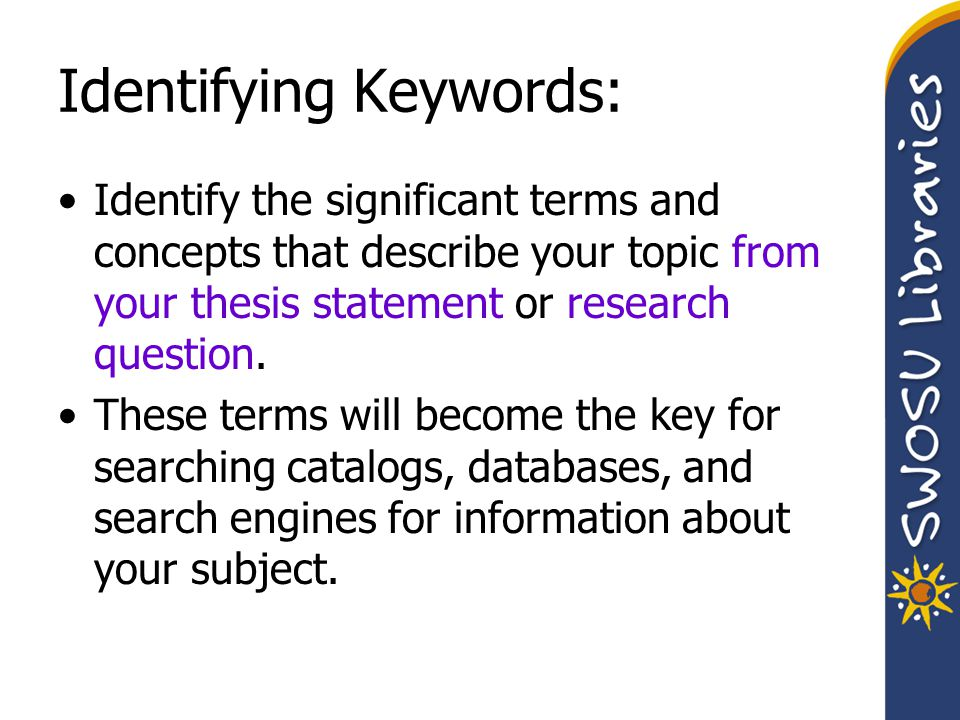 Keyword Phrases: Single concept, multiple words Some electronic resources require keyword phrases be enclosed with punctuation –Quotation marks – SWOSU Catalog –Parentheses