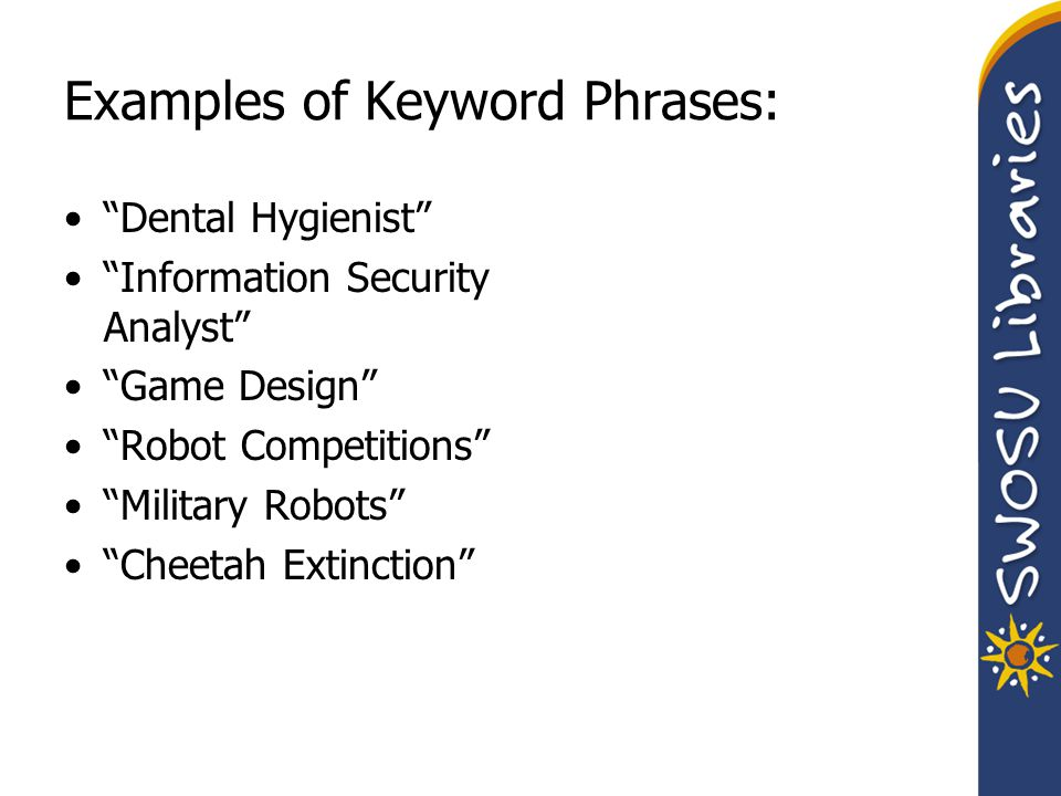 "Examples of Keyword Phrases: ""Dental Hygienist"" ""Information Security Analyst"" ""Game Design"" ""Robot Competitions"" ""Military Robots"" ""Cheetah Extinctio"