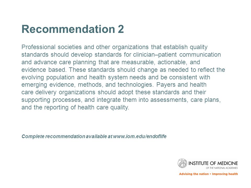 Recommendation 2 Professional societies and other organizations that establish quality standards should develop standards for clinician–patient communication and advance care planning that are measurable, actionable, and evidence based.