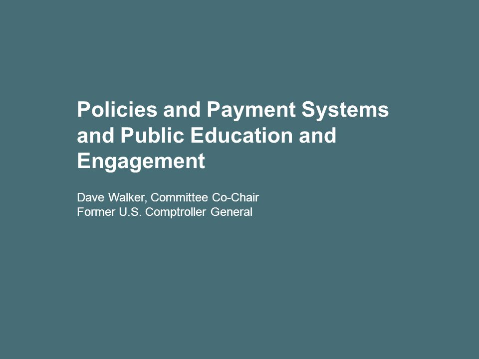 Policies and Payment Systems and Public Education and Engagement Dave Walker, Committee Co-Chair Former U.S.