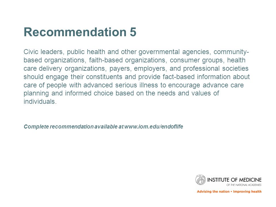 Recommendation 5 Civic leaders, public health and other governmental agencies, community- based organizations, faith-based organizations, consumer groups, health care delivery organizations, payers, employers, and professional societies should engage their constituents and provide fact-based information about care of people with advanced serious illness to encourage advance care planning and informed choice based on the needs and values of individuals.