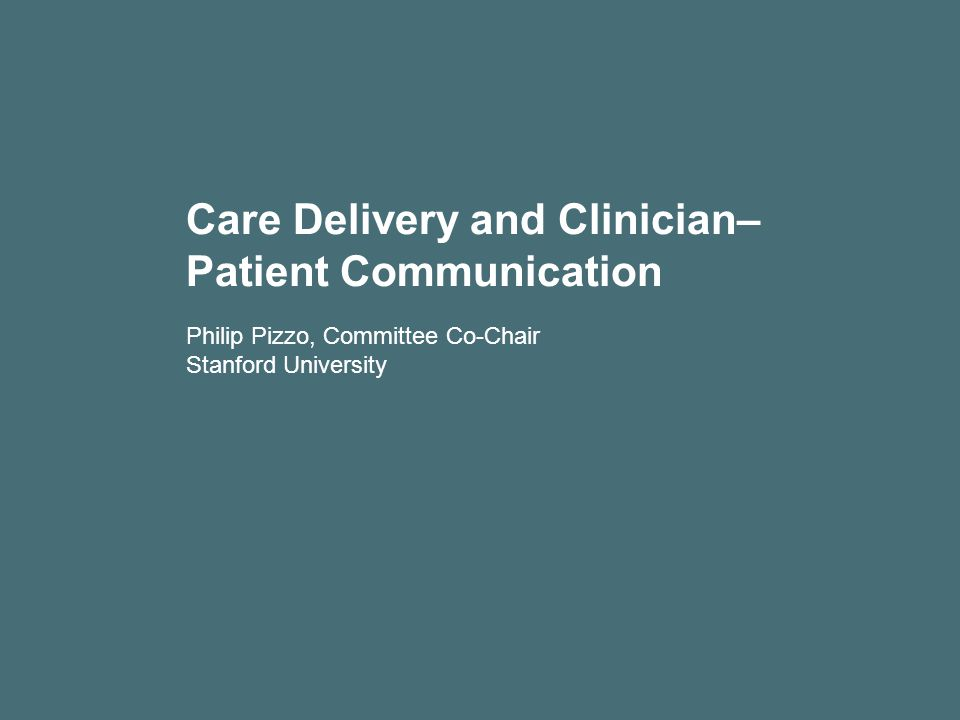 Care Delivery and Clinician– Patient Communication Philip Pizzo, Committee Co-Chair Stanford University