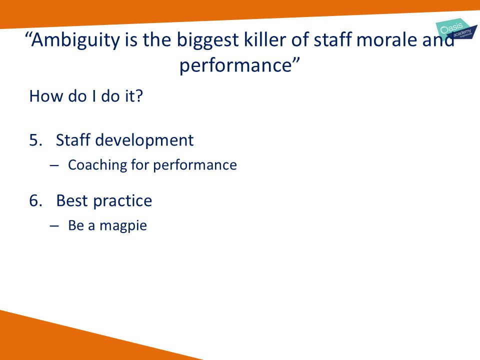 "How do I do it? 5.Staff development – Coaching for performance 6.Best practice – Be a magpie ""Ambiguity is the biggest killer of staff morale and perf"