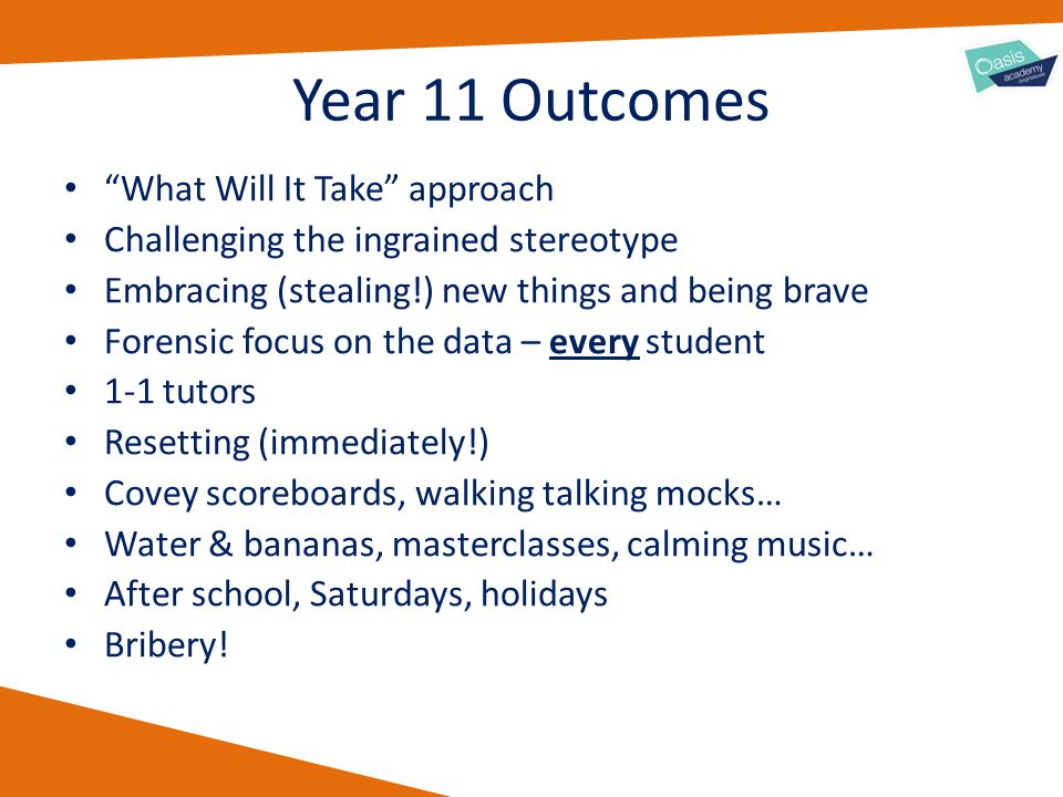 "Year 11 Outcomes ""What Will It Take"" approach Challenging the ingrained stereotype Embracing (stealing!) new things and being brave Forensic focus on"