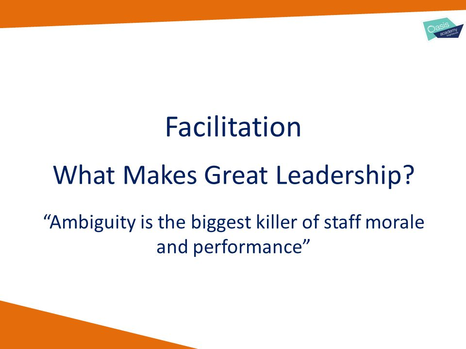 "What Makes Great Leadership? Facilitation ""Ambiguity is the biggest killer of staff morale and performance"""
