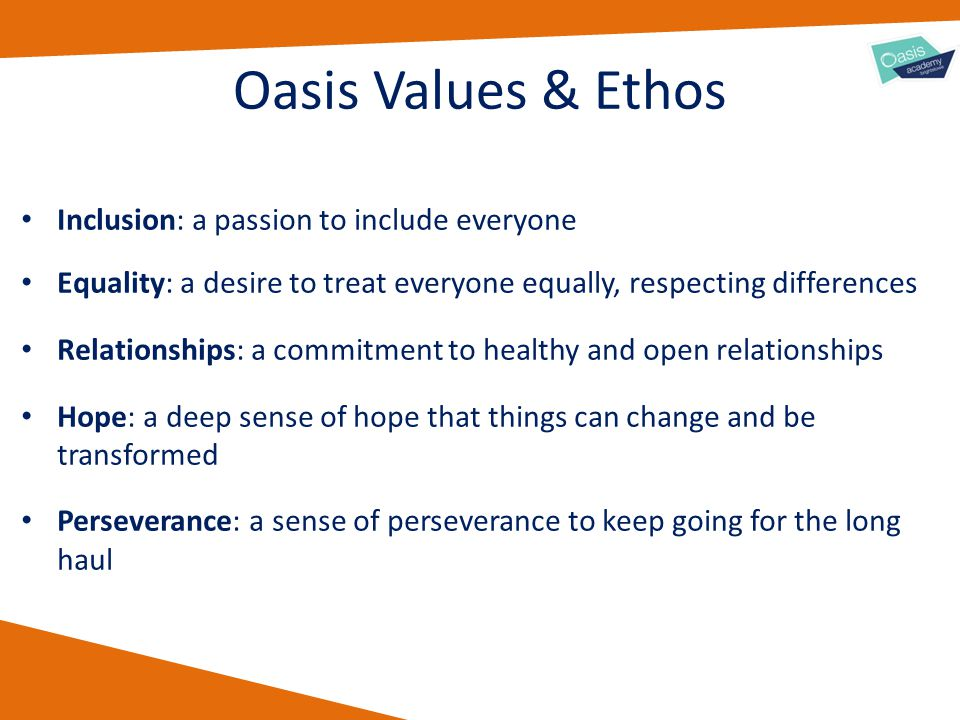 Oasis Values & Ethos Inclusion: a passion to include everyone Equality: a desire to treat everyone equally, respecting differences Relationships: a co
