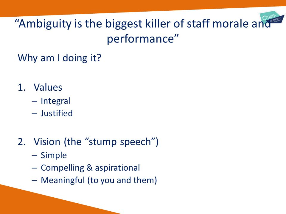 """Ambiguity is the biggest killer of staff morale and performance"" Why am I doing it? 1.Values – Integral – Justified 2.Vision (the ""stump speech"") – S"