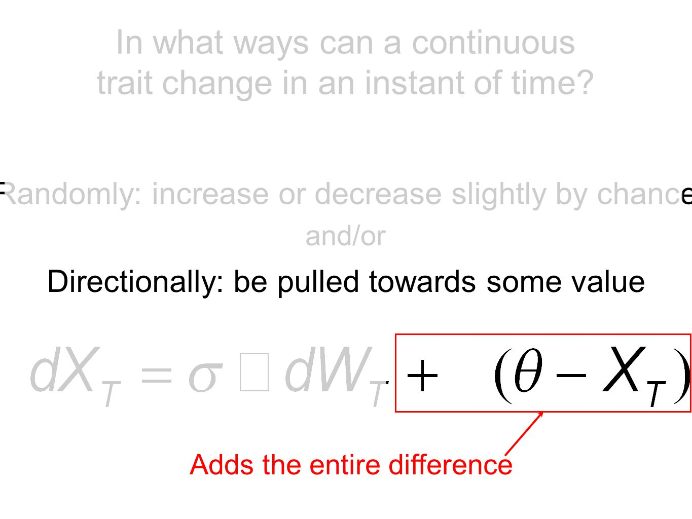 Randomly: increase or decrease slightly by chance Directionally: be pulled towards some value and/or Allows directional change less than 100% (even zero) In what ways can a continuous trait change in an instant of time?