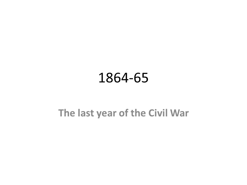 1864-65 The last year of the Civil War