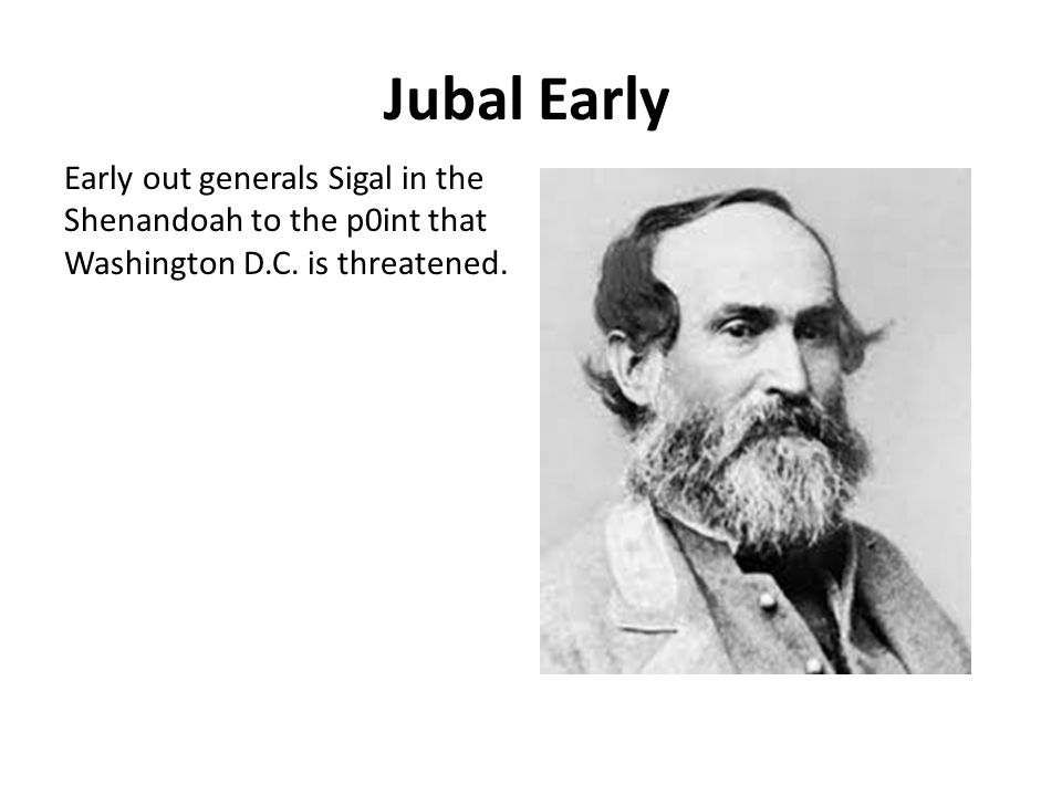 Jubal Early Early out generals Sigal in the Shenandoah to the p0int that Washington D.C.