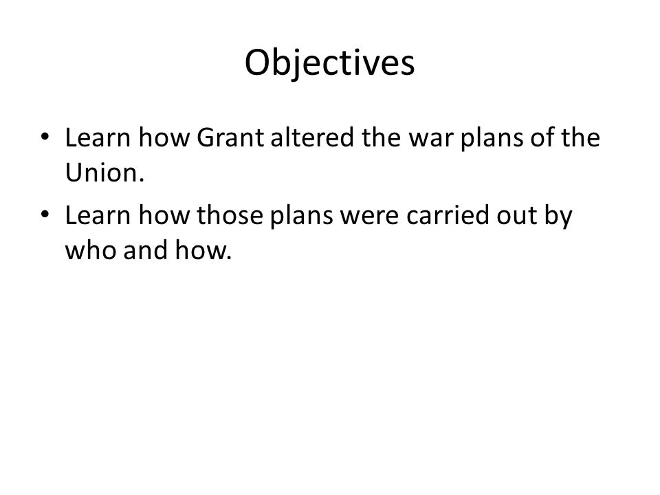 Objectives Learn how Grant altered the war plans of the Union.