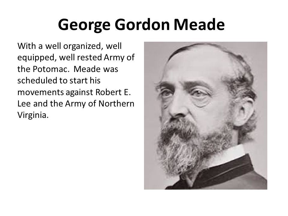 George Gordon Meade With a well organized, well equipped, well rested Army of the Potomac.