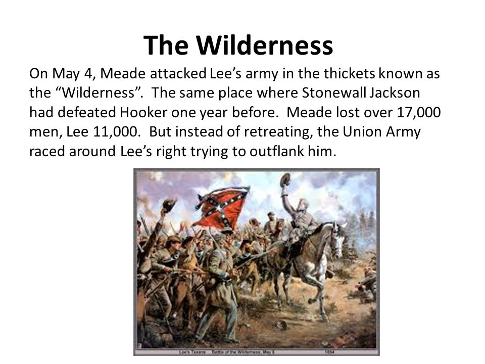 The Wilderness On May 4, Meade attacked Lee's army in the thickets known as the Wilderness .