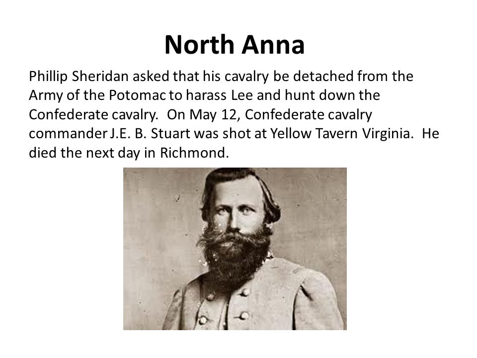 North Anna Phillip Sheridan asked that his cavalry be detached from the Army of the Potomac to harass Lee and hunt down the Confederate cavalry.