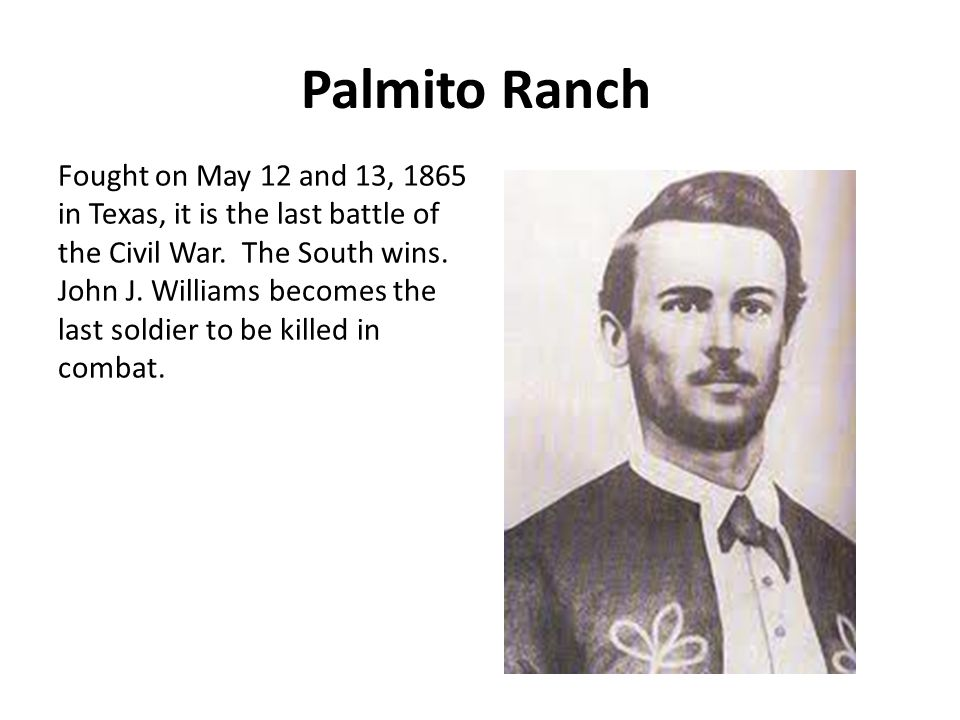 Palmito Ranch Fought on May 12 and 13, 1865 in Texas, it is the last battle of the Civil War.